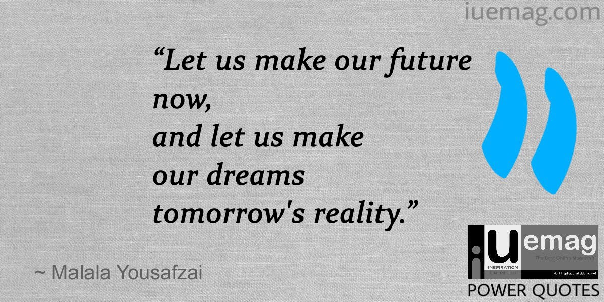U201cLet Us Make Our Future Now, And Let Us Make Our Dreams Tomorrowu0027s Reality.u201d