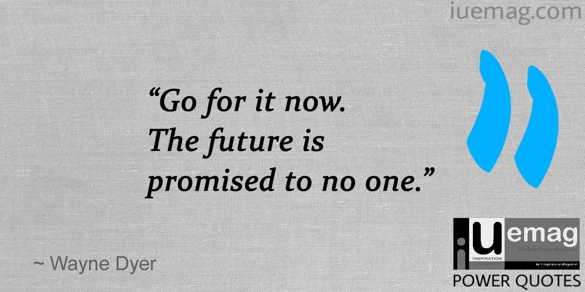 U201cGo For It Now. The Future Is Promised To No One.u201d Wayne Dyer Inspiring  Quotes