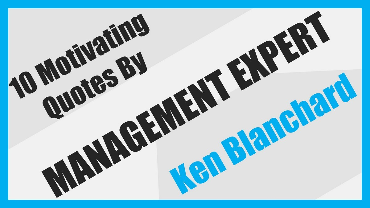 Motivating Quotes 10 Motivating Quotesmanagement Expert Ken Blanchard